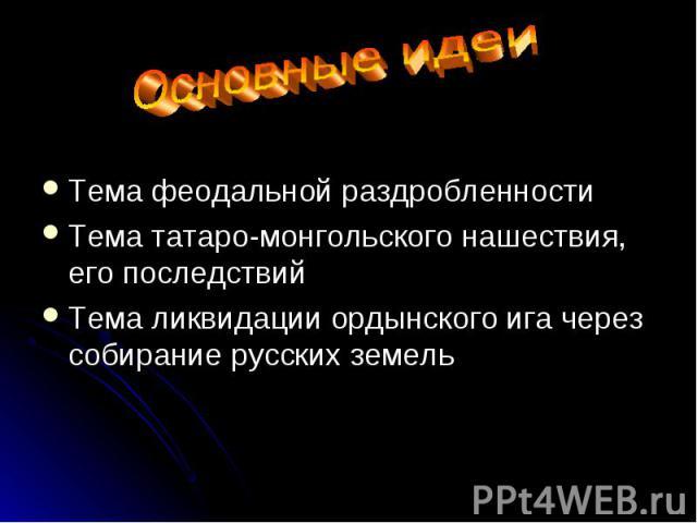 Тема феодальной раздробленности Тема татаро-монгольского нашествия, его последствий Тема ликвидации ордынского ига через собирание русских земель