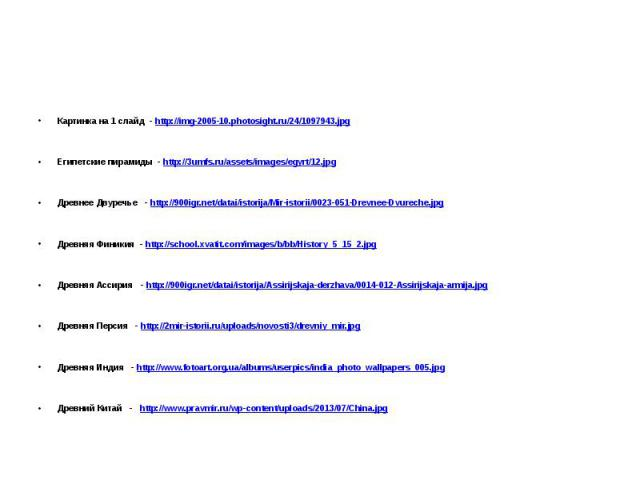 Картинка на 1 слайд - http://img-2005-10.photosight.ru/24/1097943.jpg Египетские пирамиды - http://3umfs.ru/assets/images/egyrt/12.jpg Древнее Двуречье - http://900igr.net/datai/istorija/Mir-istorii/0023-051-Drevnee-Dvureche.jpg Древняя Финикия - ht…