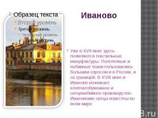 Иваново Уже в XVII веке здесь появляются текстильные мануфактуры. Полотняные и н
