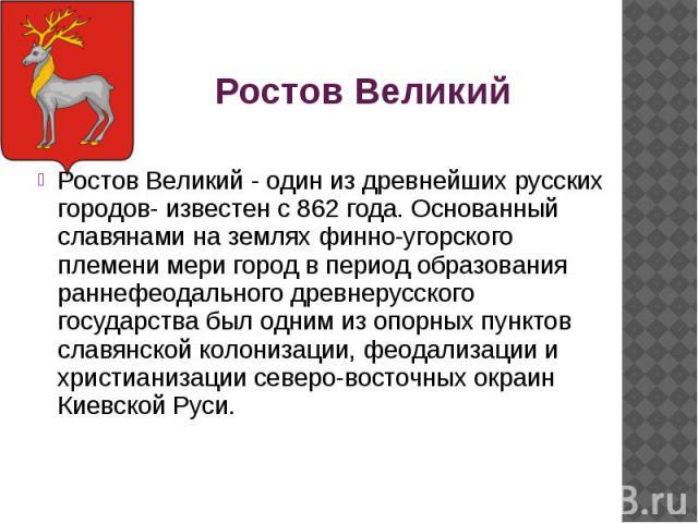 Ростов Великий Ростов Великий - один из древнейших русских городов- известен с 862 года. Основанный славянами на землях финно-угорского племени мери город в период образования раннефеодального древнерусского государства был одним из опорных пунктов …