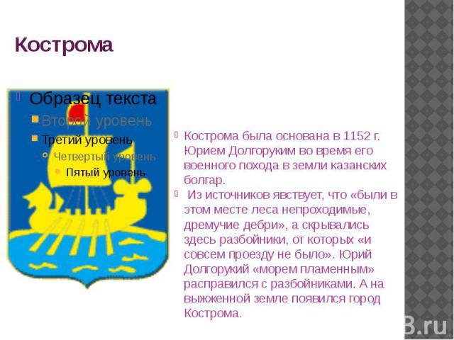 Кострома Кострома была основана в 1152 г. Юрием Долгоруким во время его военного похода в земли казанских болгар. Из источников явствует, что «были в этом месте леса непроходимые, дремучие дебри», а скрывались здесь разбойники, от которых «и совсем …