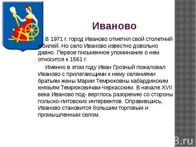 Иваново В 1971 г. город Иваново отметил свой столетний юбилей. Но село Иваново известно довольно давно. Первое письменное упоминание о нем относится к 1561 г. Именно в этом году Иван Грозный пожаловал Иваново с прилегающими к нему селениями братьям …