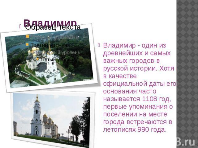 Владимир Владимир - один из древнейших и самых важных городов в русской истории. Хотя в качестве официальной даты его основания часто называется 1108 год, первые упоминания о поселении на месте города встречаются в летописях 990 года.