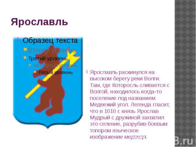 Ярославль Ярославль раскинулся на высоком берегу реки Волги. Там, где Которосль сливается с Волгой, находилось когда-то поселение под названием Медвежий угол. Легенда гласит, что в 1010 г. князь Ярослав Мудрый с дружиной захватил это селение, разруб…