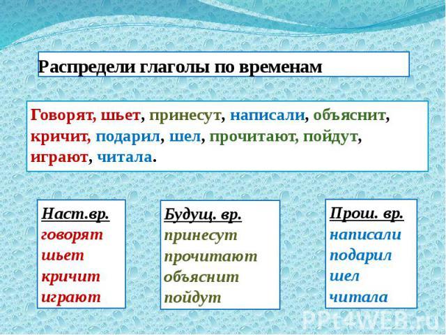 Распредели глаголы по временам Говорят, шьет, принесут, написали, объяснит, кричит, подарил, шел, прочитают, пойдут, играют, читала.