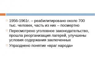 1956-1961г. – реабилитировано около 700 тыс. человек, часть из них – посмертно 1