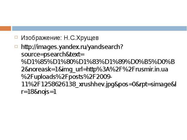 Изображение: Н.С.Хрущев Изображение: Н.С.Хрущев http://images.yandex.ru/yandsearch?source=psearch&text=%D1%85%D1%80%D1%83%D1%89%D0%B5%D0%B2&noreask=1&img_url=http%3A%2F%2Frusmir.in.ua%2Fuploads%2Fposts%2F2009-11%2F1258626138_xrushhev.jpg…