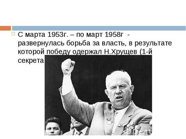 С марта 1953г. – по март 1958г - развернулась борьба за власть, в результате которой победу одержал Н.Хрущев (1-й секретарь ЦК КПСС) С марта 1953г. – по март 1958г - развернулась борьба за власть, в результате которой победу одержал Н.Хрущев (1-й се…