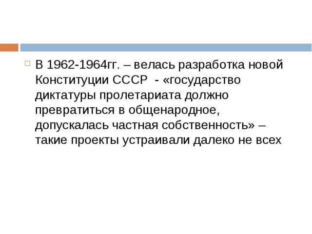 В 1962-1964гг. – велась разработка новой Конституции СССР - «государство диктатуры пролетариата должно превратиться в общенародное, допускалась частная собственность» – такие проекты устраивали далеко не всех В 1962-1964гг. – велась разработка новой…