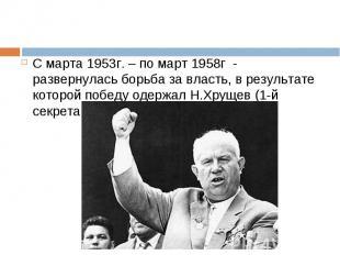 С марта 1953г. – по март 1958г - развернулась борьба за власть, в результате кот