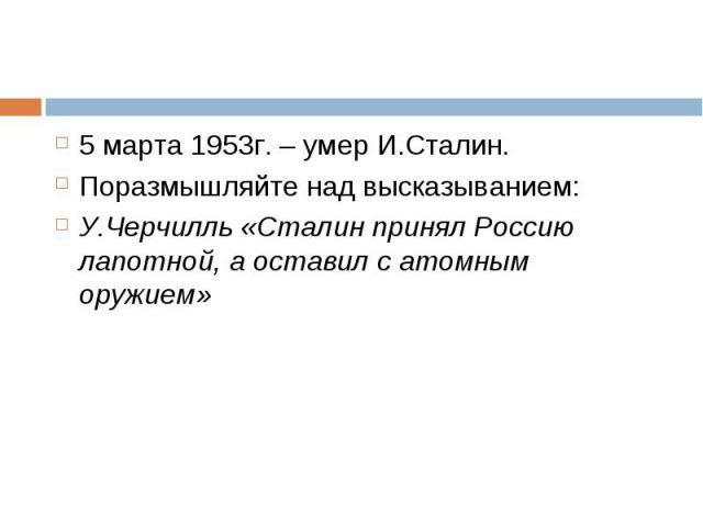 5 марта 1953г. – умер И.Сталин. 5 марта 1953г. – умер И.Сталин. Поразмышляйте над высказыванием: У.Черчилль «Сталин принял Россию лапотной, а оставил с атомным оружием»