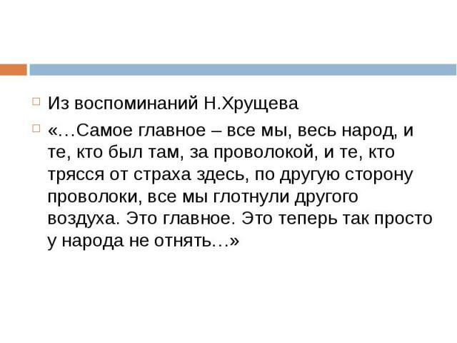 Из воспоминаний Н.Хрущева Из воспоминаний Н.Хрущева «…Самое главное – все мы, весь народ, и те, кто был там, за проволокой, и те, кто трясся от страха здесь, по другую сторону проволоки, все мы глотнули другого воздуха. Это главное. Это теперь так п…