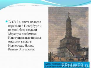 В 1715 г. часть классов перевели в Петербург и на этой базе создали Морскую акад
