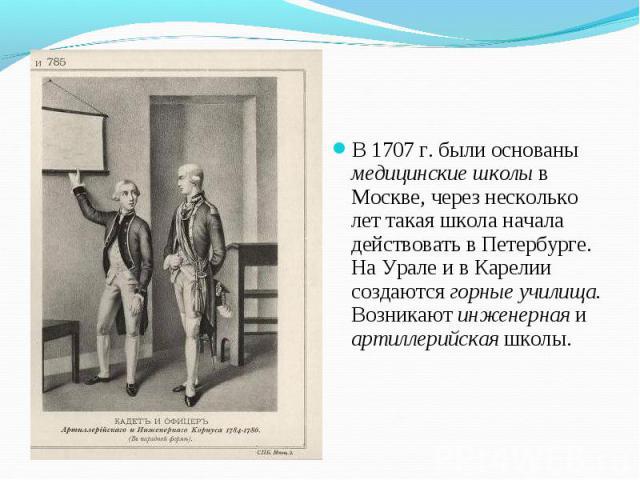 В 1707 г. были основаны медицинские школы в Москве, через несколько лет такая школа начала действовать в Петербурге. На Урале и в Карелии создаются горные училища. Возникают инженерная и артиллерийская школы. В 1707 г. были основаны медицинские школ…