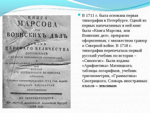 В 1711 г. была основана первая типография в Петербурге. Одной из первых напечатанных в ней книг была «Книга Марсова, или Воинских дел», прекрасно оформленная, с множеством гравюр о Северной войне. В 1718 г. типография перепечатала первый русский уче…