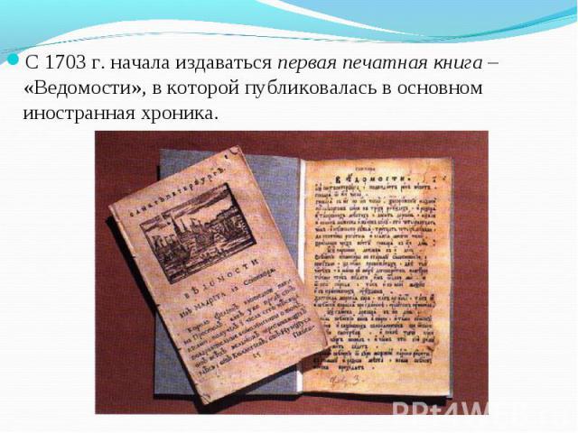 С 1703 г. начала издаваться первая печатная книга – «Ведомости», в которой публиковалась в основном иностранная хроника. С 1703 г. начала издаваться первая печатная книга – «Ведомости», в которой публиковалась в основном иностранная хроника.