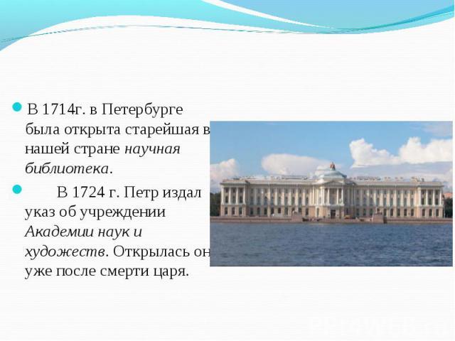 В 1714г. в Петербурге была открыта старейшая в нашей стране научная библиотека. В 1714г. в Петербурге была открыта старейшая в нашей стране научная библиотека. В 1724 г. Петр издал указ об учреждении Академии наук и художеств. Открылась она уже посл…