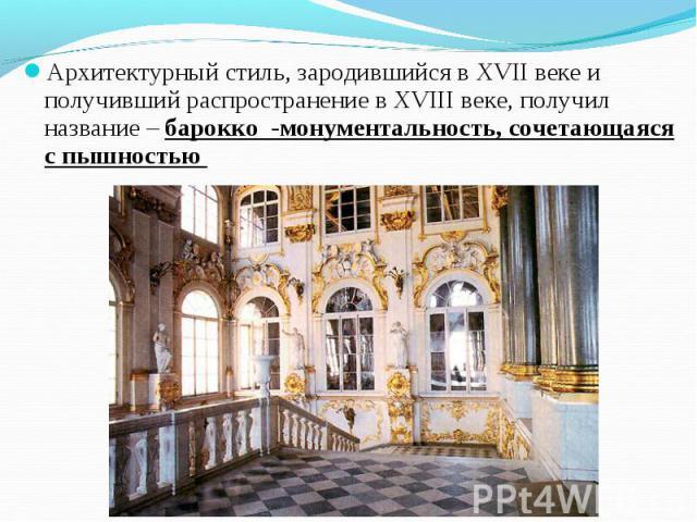 Архитектурный стиль, зародившийся в XVII веке и получивший распространение в XVIII веке, получил название – барокко -монументальность, сочетающаяся с пышностью Архитектурный стиль, зародившийся в XVII веке и получивший распространение в XVIII веке, …