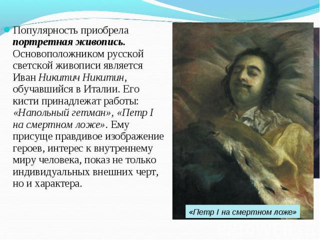 Популярность приобрела портретная живопись. Основоположником русской светской живописи является Иван Никитич Никитин, обучавшийся в Италии. Его кисти принадлежат работы: «Напольный гетман», «Петр I на смертном ложе». Ему присуще правдивое изображени…
