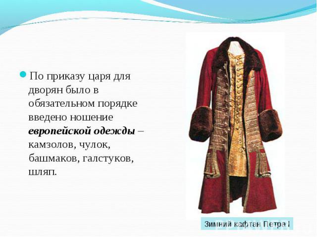 По приказу царя для дворян было в обязательном порядке введено ношение европейской одежды – камзолов, чулок, башмаков, галстуков, шляп. По приказу царя для дворян было в обязательном порядке введено ношение европейской одежды – камзолов, чулок, башм…