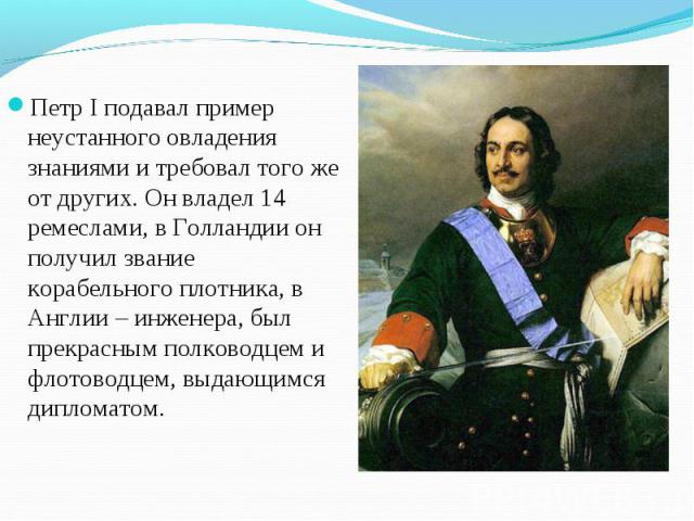 Петр I подавал пример неустанного овладения знаниями и требовал того же от других. Он владел 14 ремеслами, в Голландии он получил звание корабельного плотника, в Англии – инженера, был прекрасным полководцем и флотоводцем, выдающимся дипломатом. Пет…