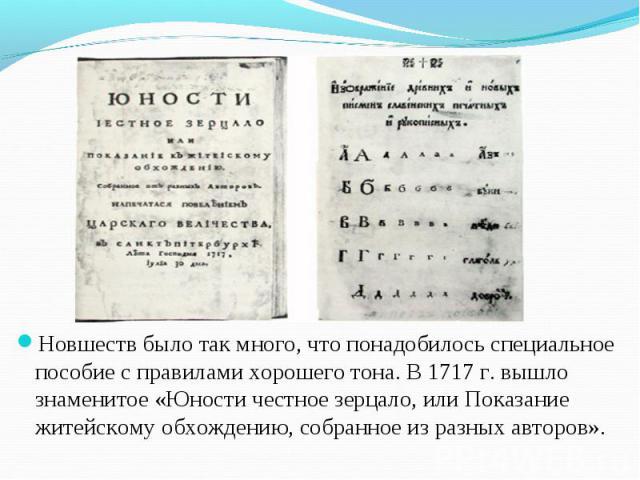 Новшеств было так много, что понадобилось специальное пособие с правилами хорошего тона. В 1717 г. вышло знаменитое «Юности честное зерцало, или Показание житейскому обхождению, собранное из разных авторов». Новшеств было так много, что понадобилось…
