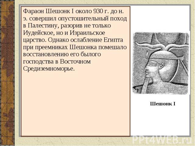 Фараон Шешонк I около 930 г. до н. э. совершил опустошительный поход в Палестину, разорив не только Иудейское, но и Израильское царство. Однако ослабление Египта при преемниках Шешонка помешало восстановлению его былого господства в Восточном Средиз…