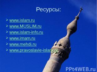 Ресурсы: www.islam.ru www.MUSLIM.ru  www.islam-info.ru www.imam.ru