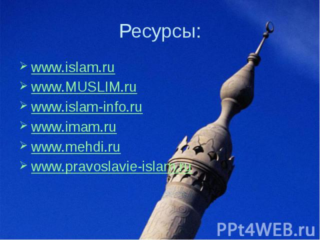 Ресурсы: www.islam.ru www.MUSLIM.ru  www.islam-info.ru www.imam.ru  www.mehdi.ru  www.pravoslavie-islam.ru