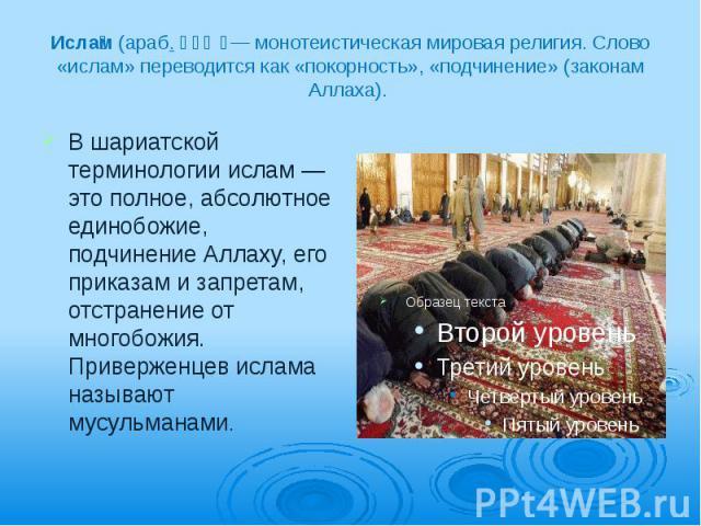 Исла м (араб. إسلام — монотеистическая мировая религия. Слово «ислам» переводится как «покорность», «подчинение» (законам Аллаха). В шариатской терминологии ислам— это полное, абсолютное единобожие, подчинение Аллаху, его приказам и запр…