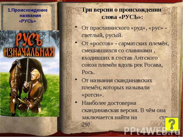 От праславянского «руд», «рус» - светлый, русый. От праславянского «руд», «рус» - светлый, русый. От «россов» - сарматских племён, смешавшихся со славянами , входивших в состав Антского союза племён вдоль рек Росава, Рось. От названия скандинавских …