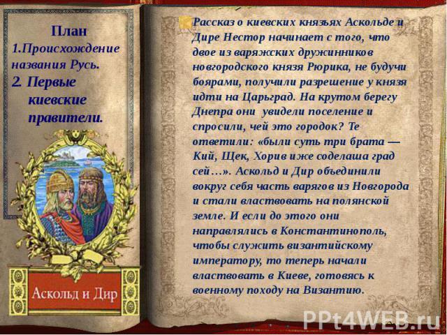 Рассказ о киевских князьях Аскольде и Дире Нестор начинает с того, что двое из варяжских дружинников новгородского князя Рюрика, не будучи боярами, получили разрешение у князя идти на Царьград. На крутом берегу Днепра они увидели поселение и спросил…
