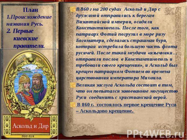 В 860 г на 200 судах Аскольд и Дир с дружиной отправились к берегам Византийской империи, осадили Константинополь. После того, как патриарх Фотий погрузил в море ризу Богоматери, сделалась страшная буря, которая истребила большую часть флота русичей…