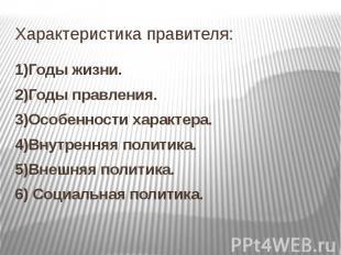 Характеристика правителя: 1)Годы жизни. 2)Годы правления. 3)Особенности характер