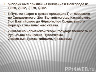 5)Рюрик был призван на княжение в Новгороде в: 1)860, 2)862, 3)879, 4)882. 5)Рюр