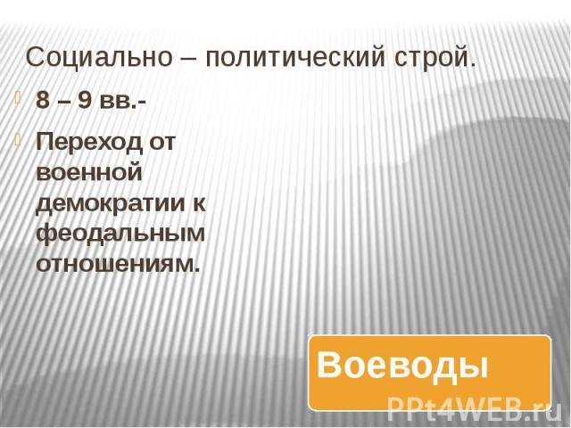 Социально – политический строй. 8 – 9 вв.- Переход от военной демократии к феодальным отношениям.