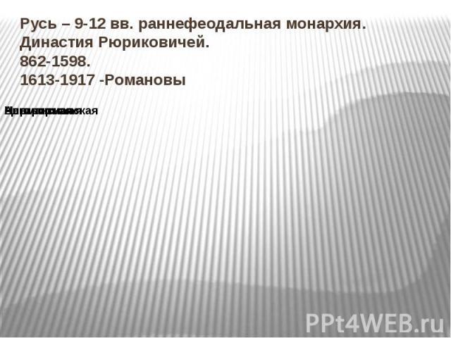 Русь – 9-12 вв. раннефеодальная монархия. Династия Рюриковичей. 862-1598. 1613-1917 -Романовы