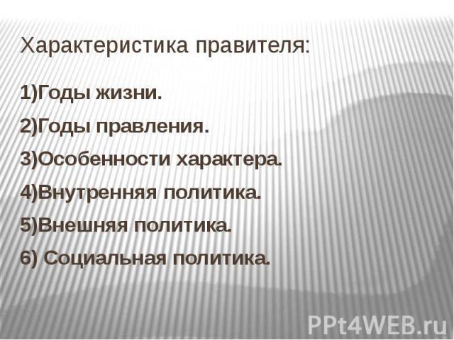 Характеристика правителя: 1)Годы жизни. 2)Годы правления. 3)Особенности характера. 4)Внутренняя политика. 5)Внешняя политика. 6) Социальная политика.