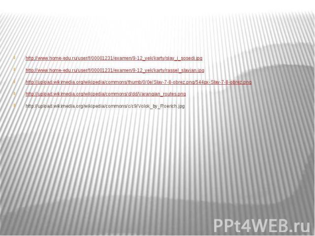 http://www.home-edu.ru/user/f/00001231/examen/9-12_vek/karty/slav_i_sosedi.jpg http://www.home-edu.ru/user/f/00001231/examen/9-12_vek/karty/rassel_slavjan.jpg http://upload.wikimedia.org/wikipedia/commons/thumb/0/0e/Slav-7-8-obrez.png/544px-Slav-7-8…