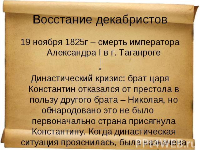 19 ноября 1825г – смерть императора Александра I в г. Таганроге 19 ноября 1825г – смерть императора Александра I в г. Таганроге Династический кризис: брат царя Константин отказался от престола в пользу другого брата – Николая, но обнародовано это не…