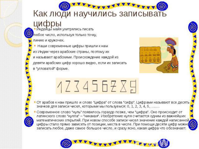 Как люди научились записывать цифры Индейцы майя ухитрялись писать любое число, используя только точку, линию и кружочек. Наши современные цифры пришли к нам из Индии через арабские страны, поэтому их и называют арабскими. Происхождение каждой…