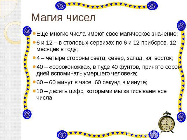 Магия чисел Еще многие числа имеют свое магическое значение: 6 и 12 – в столовых сервизах по 6 и 12 приборов, 12 месяцев в году; 4 – четыре стороны света: север, запад, юг, восток; 40 – «сороконожка», в пуде 40 фунтов, принято сорок дней вспоминать …
