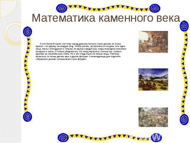 Математика каменного века И вот более 8 тысяч лет тому назад древние пастухи стали делать из глины кружки – по одному на каждую овцу. Чтобы узнать, не пропала ли за день хоть одна овца, пастух откладывал в сторону по кружку каждый раз, когда очередн…
