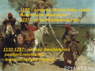 1132-1237 - начало феодальной раздробленности, домонгольский период. 1132-1237 -