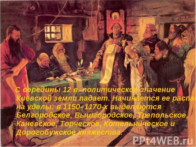 С середины 12 в. политическое значение Киевской земли падает. Начинается ее распад на уделы: в 1150–1170-х выделяются Белгородское, Вышгородское, Трепольское, Каневское, Торческое, Котельническое и Дорогобужское княжества. С середины 12 в. политичес…