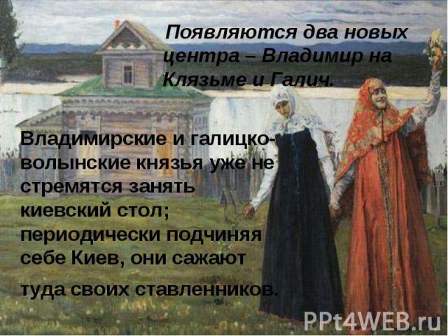 Появляются два новых центра – Владимир на Клязьме и Галич. Появляются два новых центра – Владимир на Клязьме и Галич.