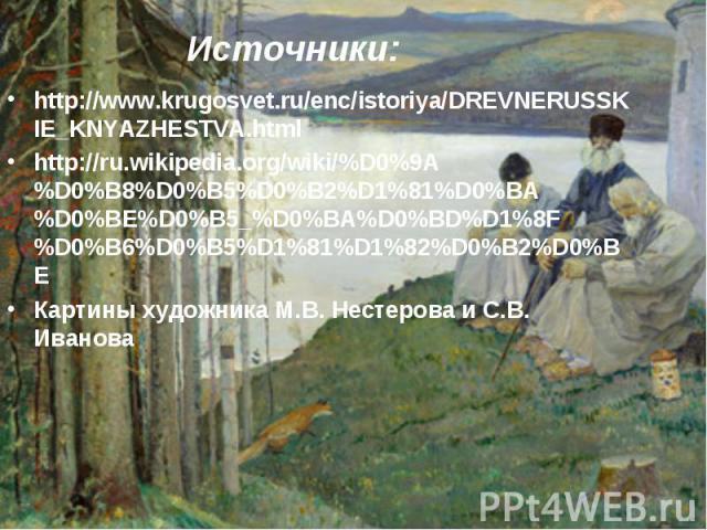 http://www.krugosvet.ru/enc/istoriya/DREVNERUSSKIE_KNYAZHESTVA.html http://www.krugosvet.ru/enc/istoriya/DREVNERUSSKIE_KNYAZHESTVA.html http://ru.wikipedia.org/wiki/%D0%9A%D0%B8%D0%B5%D0%B2%D1%81%D0%BA%D0%BE%D0%B5_%D0%BA%D0%BD%D1%8F%D0%B6%D0%B5%D1%8…