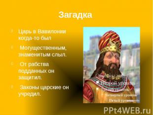 Загадка Царь в Вавилонии когда-то был Могущественным, знаменитым слыл. От рабств