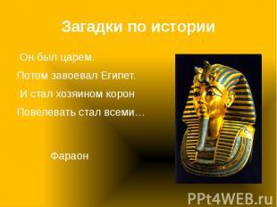 Загадки по истории Он был царем. Потом завоевал Египет. И стал хозяином корон По