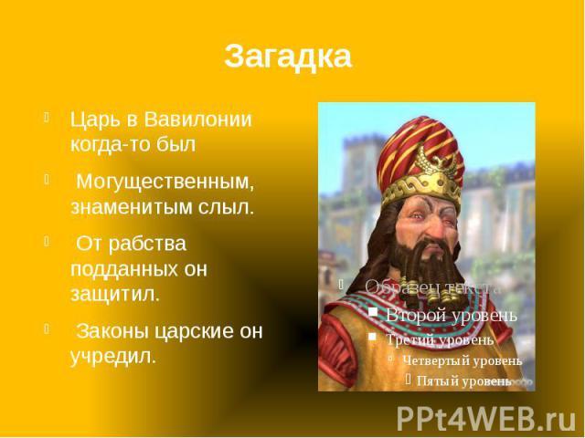 Загадка Царь в Вавилонии когда-то был Могущественным, знаменитым слыл. От рабства подданных он защитил. Законы царские он учредил.